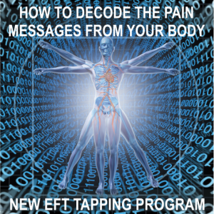 Download Your EFT Tapping Program now - How To Decode the Pain Messages from the Body